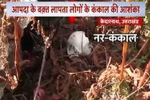 देखें: केदारनाथ में मिले 50 से ज्यादा नरकंकाल, प्रशासन में मचा हडकंप