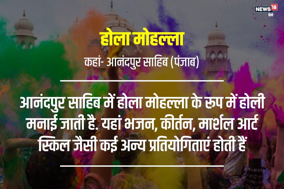 होली को आनंदपुर साहिब में होला मोहल्ला के रूप में मनाया जाता है. इस दिन भजन, कीर्तन के साथ मनोरंजन के लिए लोग खेल, मार्शल आर्ट और दूसरे कलाओं का प्रदर्शन करते हैं.