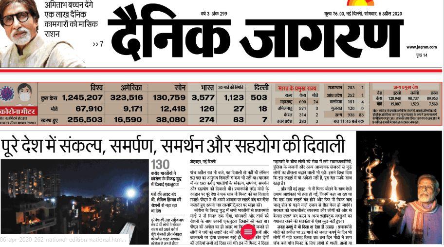 हिन्दी दैनिक जागरण ने 6 अप्रैल के अंक में प्रधानमंत्री नरेंद्र मोदी द्वारा कोरोना वायरस की लड़ाई में एकजुटता का संदेश देने के लिए दीये जलाने की अपील को पहले पेज पर प्रमुखता से छापा है. अखबार में लिखा गया है कि 130 करोड़ भारतीयों ने कोरोना के खिलाफ दिखाई एकजुटता. वहीं, तबलीगी जमात की एकखबर को भी पहले पेज पर छापा गया है. जमातियों ने दोगुना कर दिया कोरोना का संकट शीर्षक से लिखा गया है कि कुछ जमातियों की करतूतों से देश में कोरोना संक्रमण के मामले दोगुने हो गए हैं. इसके अलावा पीएम मोदी की कोरोना पर पूर्व राष्ट्रपतियों, पूर्व प्रधानमंत्रियों समेत सोनिया गांधी से चर्चा को भी पहले पन्ने पर स्थान मिला है.