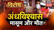 Vishesh: देखिए अंधविश्वास का काला खेल, कहीं बेटे की चाहत में हत्या तो कहीं पर मासूम की बलि !