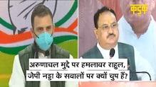 अरुणाचल मुद्दे को लेकर PM Modi पर हमलावर Rahul Gandhi, लेकिन Nadda के सवालों पर साधी चुप्पी | KADAK