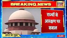 Supreme Court ने सभी राज्यों को जारी किया नोटिस, आरक्षण के मुद्दे पर उठाए सवाल । News18 India