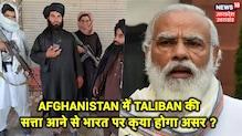 #अफगानिस्तान में तालिबान की एंट्री का भारत पर क्या असर ?