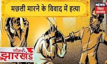 Palamu: मछली मारने के विवाद में पीट-पीटकर की गई हत्या   Johar Jharkhand