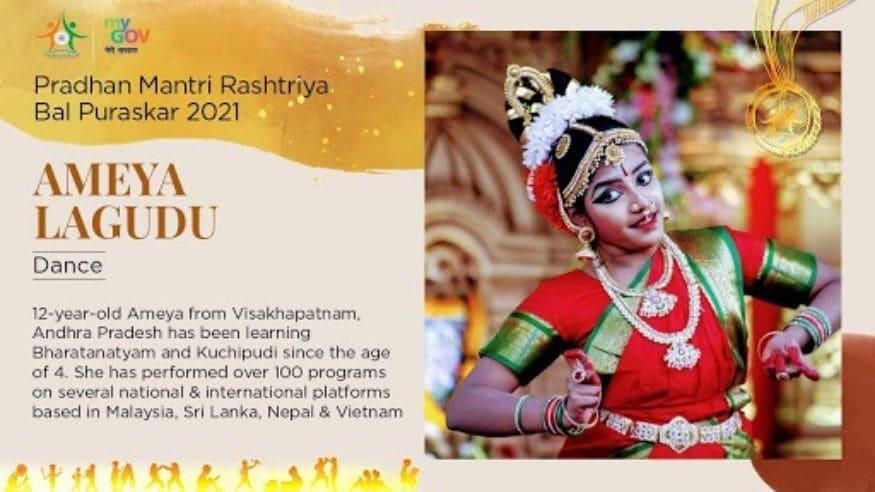 33/ 33 वयाच्या चौथ्या वर्षापासून भरतनाट्यम आणि कुचीपुडी नृत्याचं शिक्षण घेणाऱ्या आंध्र प्रदेशमधील 12 वर्षांच्या अमेया लागुडू हिने अनेक देशांमध्ये 100 हुन अधिक शो केले असून तिच्या या कामगिरीसाठी कला आणि संस्कृती क्षेत्रासाठीचा बाल पुरस्कार देऊन तिला सन्मानित करण्यात येत आहे. (Image: Govt. of India)