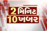 2 મિનિટ 10 ખબર: જાણો, દેશવિદેશ અને બોલીવુડના મહત્વના સમાચાર ગુજરાતીમાં