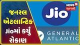 Jio પ્લેટફોર્મમાં રૂ.6598.38 કરોડનું રોકણ કરશે General Atlantic