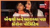 Big B અને Abhishek પછી Aishwarya Rai Bachchan અને Aradhya પણ કોરોના પોઝિટિવ