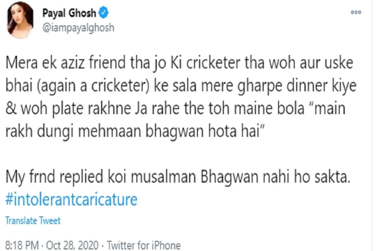 અભિનેત્રી પાયલ ઘોષે (Payal Ghosh)ઇરફાન પઠાણનું નામ લીધા વગર એક ટ્વિટ કર્યું છે. જેમાં તેણે લખ્યું છે કે મારો એક ફ્રેન્ડ હતો, જે ક્રિકેટર હતો. તેને અને તેના ભાઈના (તે પણ ક્રિકેટર છે) સાળાએ મારા ઘરે ડિનર કર્યું હતું અને તે પ્લેટ રાખવા જઈ રહ્યો હતો. તો મેં કહ્યું - હું મુકી દઈશ મહેમાન તો ભગવાન હોય છે. મારા મિત્રએ જવાબ આપ્યો કે કોઈ મુસલમાન ભગવાન હોઈ શકે નહીં.