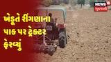 Dwarka : Jamkhambhaliya | ખેડૂતે રીંગણાના પાક પર ટ્રેક્ટર ચલાવ્યું