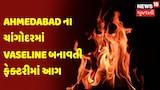 Ahmedabad ના ચાંગોદરમાં Vaseline બનાવતી ફેક્ટરીમાં આગ