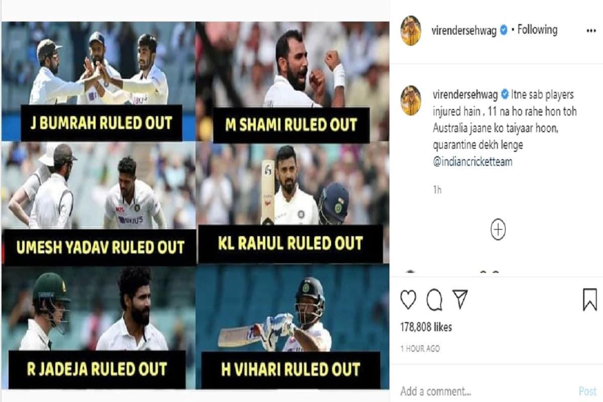 સેહવાગે ભારતીય ક્રિકેટ ટીમને ટેગ કરતા ટ્વિટ કર્યું કે આટલા બધા ખેલાડી ઇજાગ્રસ્ત છે. 11 ના થઈ રહ્યા હોય તો ઓસ્ટ્રેલિયા જવા તૈયાર છું. ક્વૉરન્ટાઇન જોઈ લેશું.