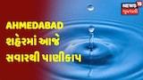 Ahmedabad શહેરમાં આજે સવારથી પાણીકાપ