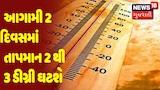Weather Forecast : આગામી 2 દિવસમાં તાપમાન 2 થી 3 ડીગ્રી ઘટશે