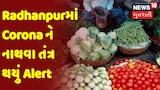 Radhanpurમાં Corona ને નાથવા તંત્ર થયું Alert