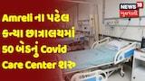 Amreli ના પટેલ કન્યા છાત્રાલયમાં 50 બેડનું Covid Care Center શરુ કરવામાં આવ્યું