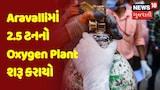 Aravalliમાં 2.5 ટનનો Oxygen Plant શરૂ કરાયો