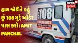 હાથ જોડીને કહું છું 108 મુદ્દે ઓર્ડર પાસ કરો : Amit Panchal