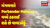 Cyclone Update : મંગળવારે Porbandar Mahuva વચ્ચે ટકરાઈ શકે છે વાવાઝોડું