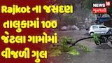 Cyclone Tauktae Update : Rajkot ના જસદણ તાલુકામાં 100 જેટલા ગામોમાં વીજળી ગુલ