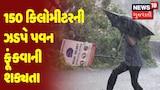 ગુજરાત સુપરફાસ્ટ: 150 કિલોમીટરની ઝડપે પવન ફૂંકવાની શક્યતા