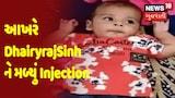 Positive News | આખરે DhairyrajSinh ને મળ્યું Injection