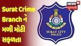 Surat Crime Branch ને મળી મોટી સફળતા