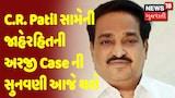 C.R. Patil સામેની જાહેરહિતની અરજી Case ની સુનવણી આજે થશે