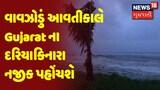 Cyclone Update : વાવઝોડું આવતીકાલે Gujarat ના દરિયાકિનારા નજીક પહોંચશે