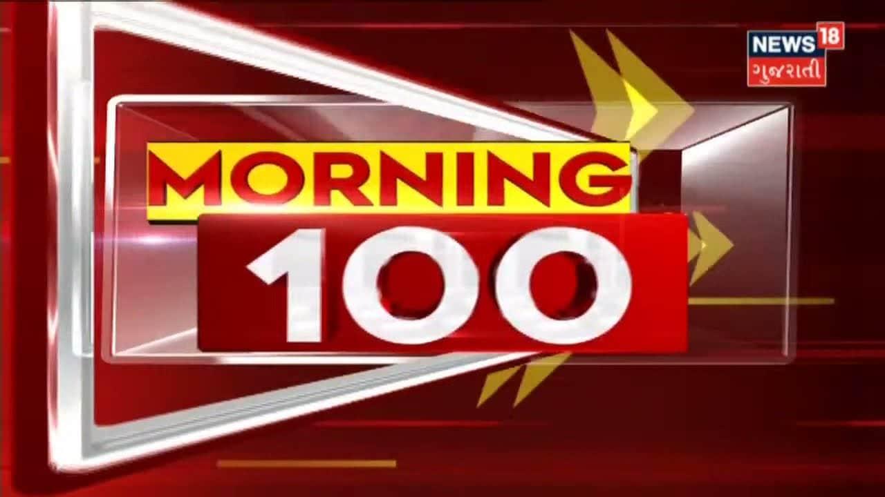 Morning 100: રાજ્યભરના સચોટ અને સંક્ષિપ્ત સમાચાર સુપરફાસ્ટ અંદાજમાં