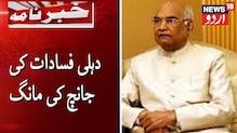 بڑی خبر: صدر جمہوریہ رام ناتھ کووند سے دہلی فسادات کی جانچ کا مطالبہ: دیکھیں ویڈیو